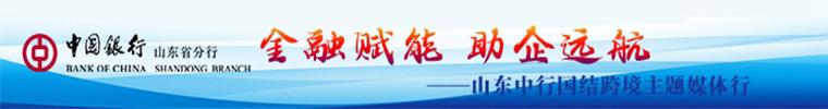 中国银行山东省分行 金融赋能 助企远航